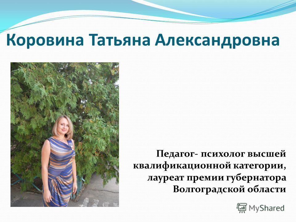 Коровина Татьяна Александровна Педагог- психолог высшей квалификационной категории, лауреат премии губернатора Волгоградской области