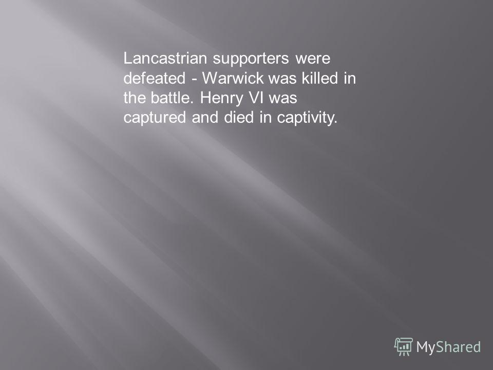 Lancastrian supporters were defeated - Warwick was killed in the battle. Henry VI was captured and died in captivity.