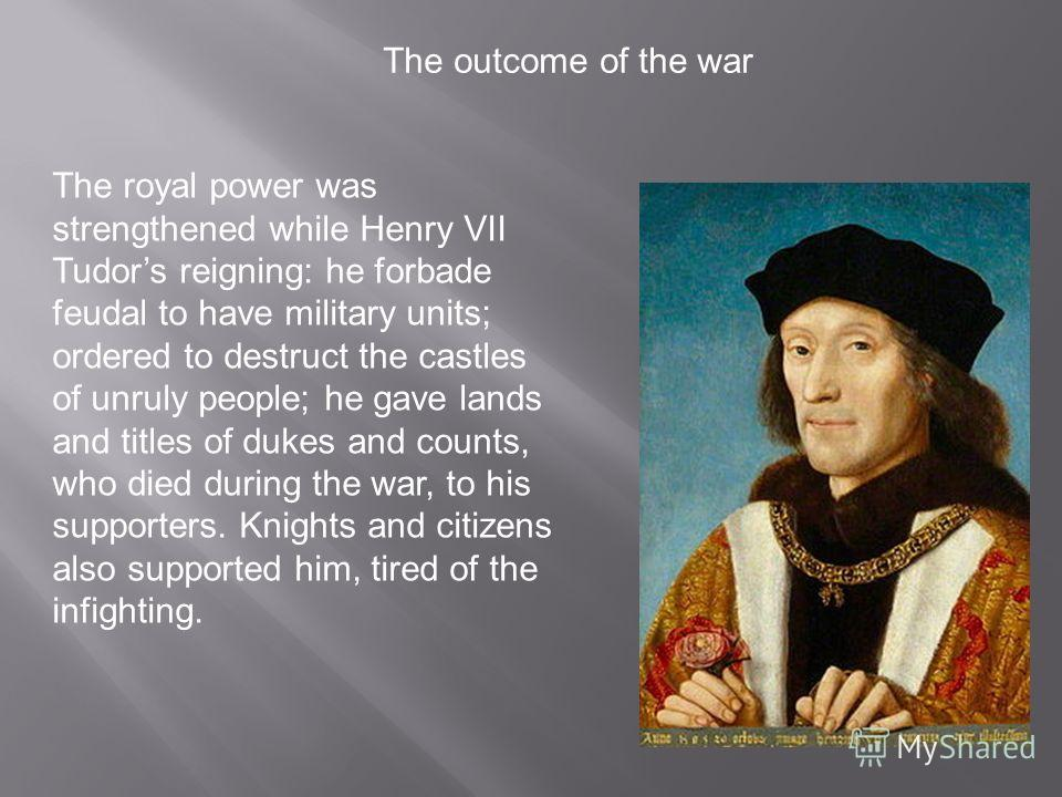 The royal power was strengthened while Henry VII Tudors reigning: he forbade feudal to have military units; ordered to destruct the castles of unruly people; he gave lands and titles of dukes and counts, who died during the war, to his supporters. Kn