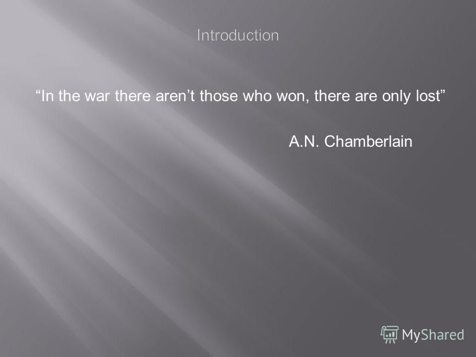 In the war there arent those who won, there are only lost A.N. Chamberlain