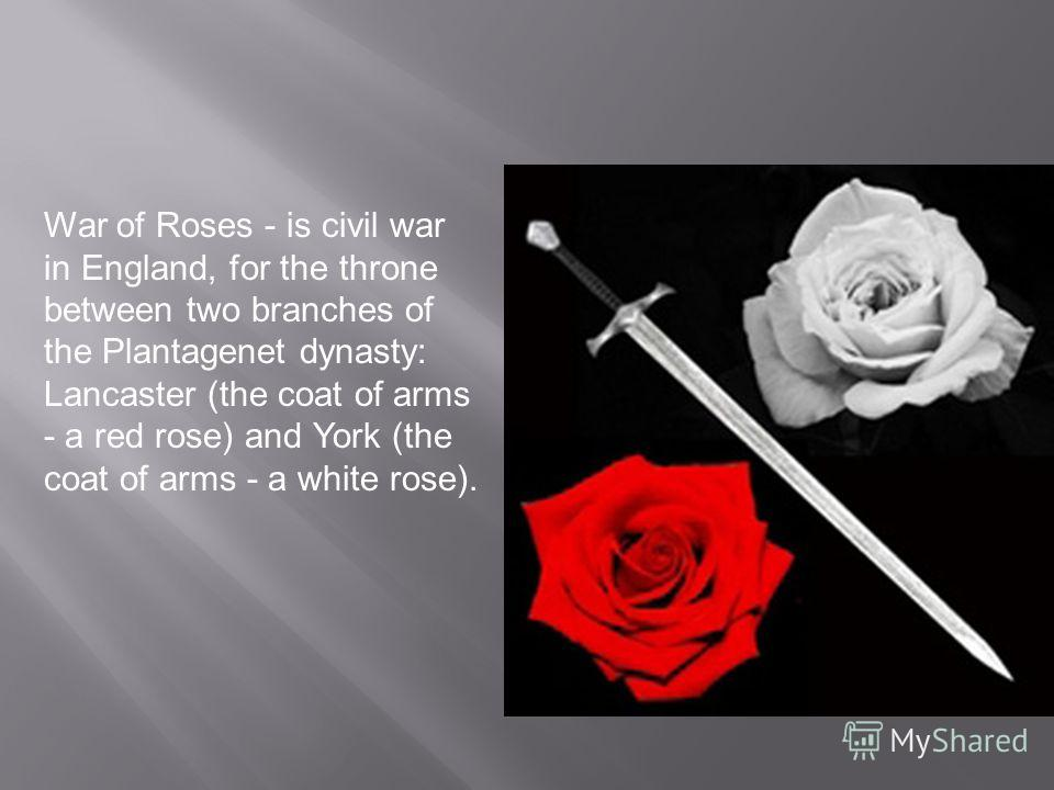 War of Roses - is civil war in England, for the throne between two branches of the Plantagenet dynasty: Lancaster (the coat of arms - a red rose) and York (the coat of arms - a white rose).