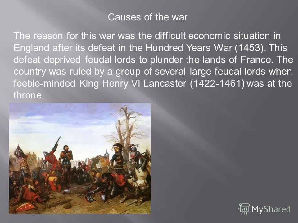 The reason for this war was the difficult economic situation in England after its defeat in the Hundred Years War (1453). This defeat deprived feudal lords to plunder the lands of France. The country was ruled by a group of several large feudal lords