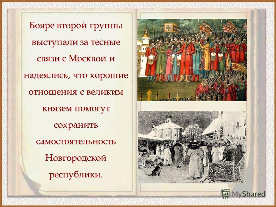 Бояре второй группы выступали за тесные связи с Москвой и надеялись, что хорошие отношения с великим князем помогут сохранить самостоятельность Новгородской республики.