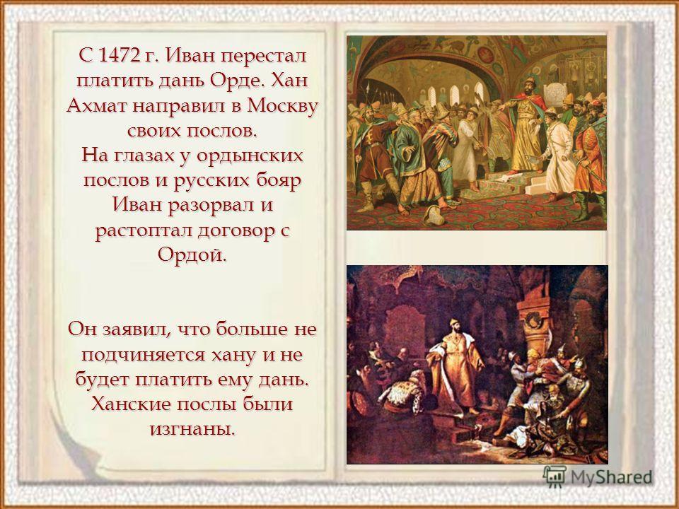 С 1472 г. Иван перестал платить дань Орде. Хан Ахмат направил в Москву своих послов. На глазах у ордынских послов и русских бояр Иван разорвал и растоптал договор с Ордой. Он заявил, что больше не подчиняется хану и не будет платить ему дань. Ханские