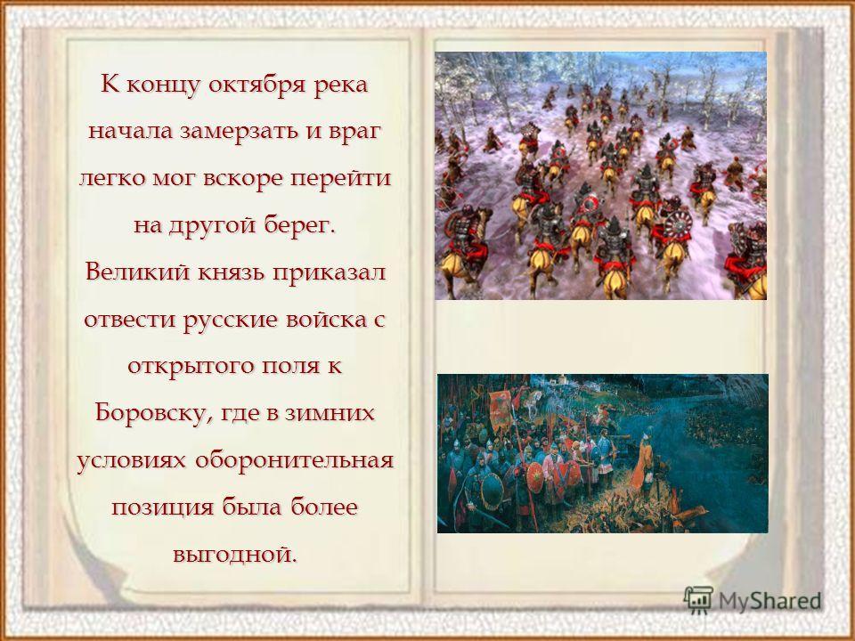 К концу октября река начала замерзать и враг легко мог вскоре перейти на другой берег. Великий князь приказал отвести русские войска с открытого поля к Боровску, где в зимних условиях оборонительная позиция была более выгодной.