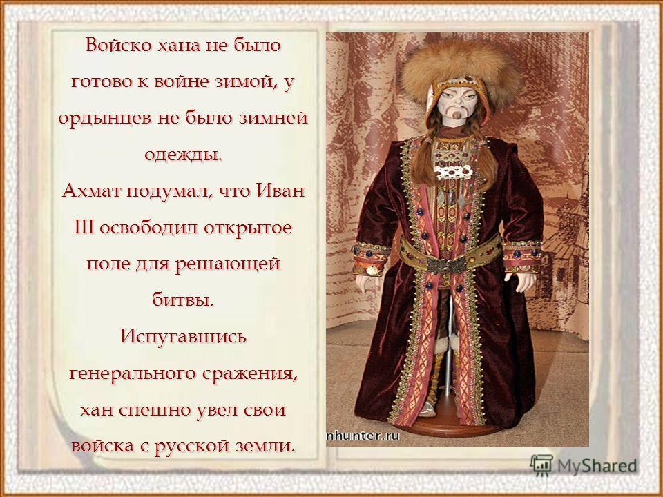Войско хана не было готово к войне зимой, у ордынцев не было зимней одежды. Ахмат подумал, что Иван III освободил открытое поле для решающей битвы. Испугавшись генерального сражения, хан спешно увел свои войска с русской земли.