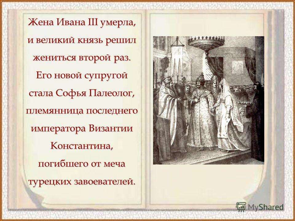 Жена Ивана III умерла, и великий князь решил жениться второй раз. Его новой супругой стала Софья Палеолог, племянница последнего императора Византии Константина, погибшего от меча турецких завоевателей.
