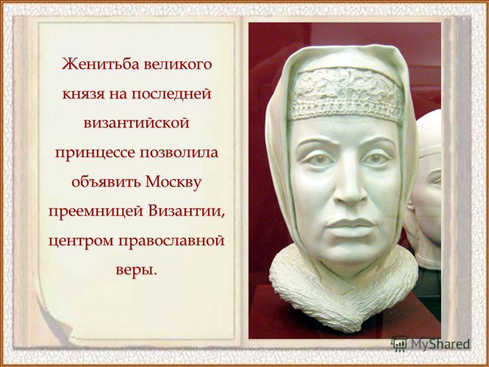 Женитьба великого князя на последней византийской принцессе позволила объявить Москву преемницей Византии, центром православной веры.