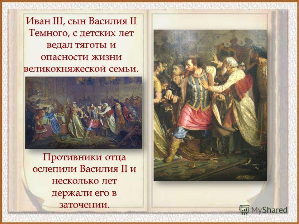 Иван III, сын Василия II Темного, с детских лет ведал тяготы и опасности жизни великокняжеской семьи. Противники отца ослепили Василия II и несколько лет держали его в заточении.