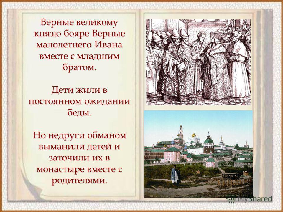 Верные великому князю бояре Верные малолетнего Ивана вместе с младшим братом. Дети жили в постоянном ожидании беды. Но недруги обманом выманили детей и заточили их в монастыре вместе с родителями.