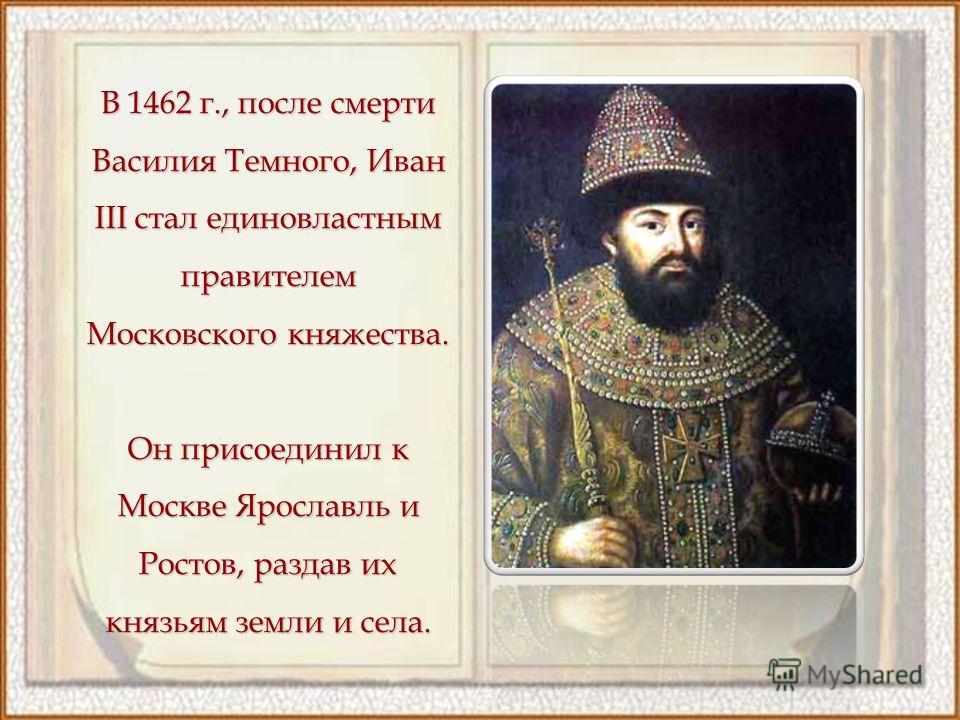 В 1462 г., после смерти Василия Темного, Иван III стал единовластным правителем Московского княжества. Он присоединил к Москве Ярославль и Ростов, раздав их князьям земли и села.