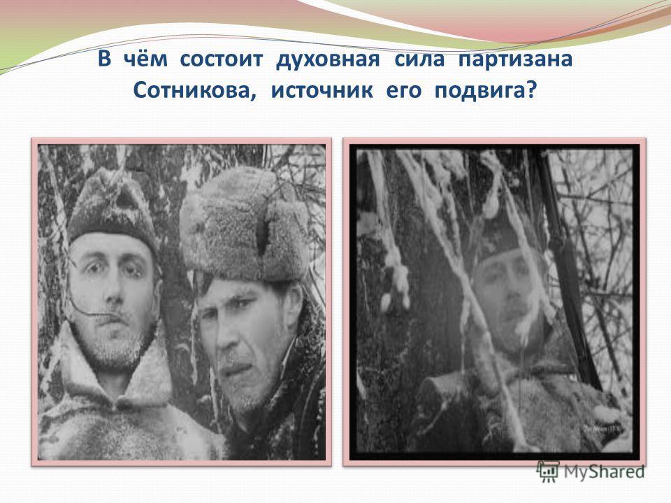 В чём состоит духовная сила партизана Сотникова, источник его подвига?