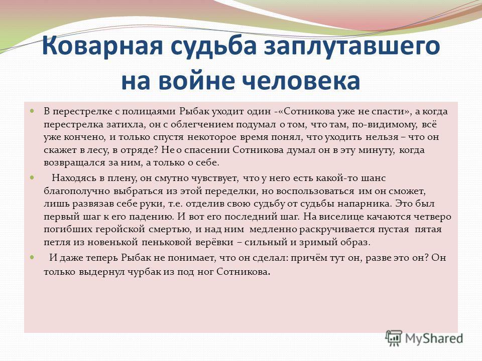 Коварная судьба заплутавшего на войне человека В перестрелке с полицаями Рыбак уходит один -«Сотникова уже не спасти», а когда перестрелка затихла, он с облегчением подумал о том, что там, по-видимому, всё уже кончено, и только спустя некоторое время
