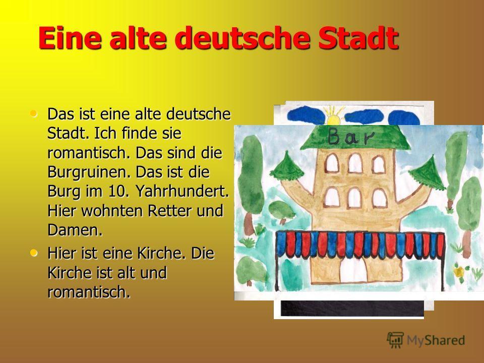 Eine alte deutsche Stadt Das ist eine alte deutsche Stadt. Ich finde sie romantisch. Das sind die Burgruinen. Das ist die Burg im 10. Yahrhundert. Hier wohnten Retter und Damen. Das ist eine alte deutsche Stadt. Ich finde sie romantisch. Das sind die
