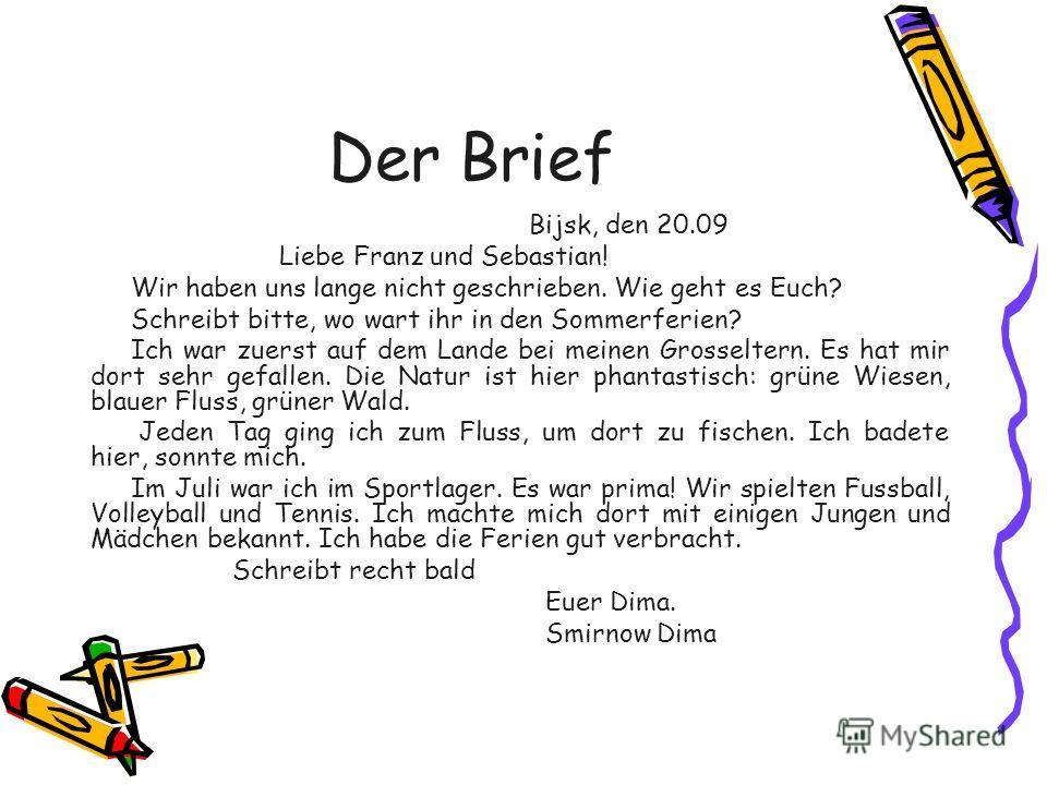 Der Brief Bijsk, den 20.09 Liebe Franz und Sebastian! Wir haben uns lange nicht geschrieben. Wie geht es Euch? Schreibt bitte, wo wart ihr in den Sommerferien? Ich war zuerst auf dem Lande bei meinen Grosseltern. Es hat mir dort sehr gefallen. Die Na