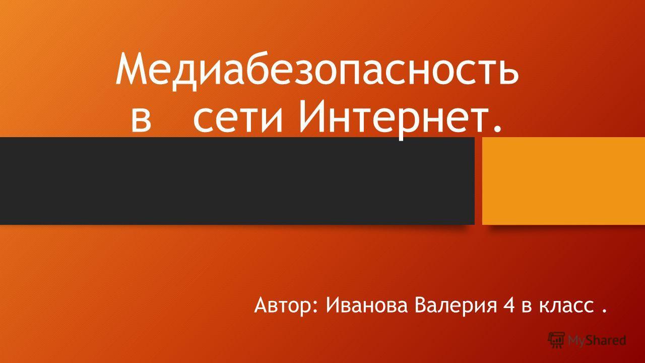 Медиабезопасность в сети Интернет. Автор: Иванова Валерия 4 в класс.