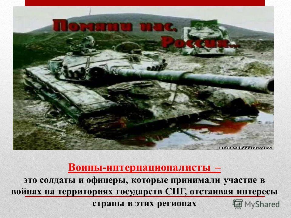 Воины-интернационалисты – это солдаты и офицеры, которые принимали участие в войнах на территориях государств СНГ, отстаивая интересы страны в этих регионах