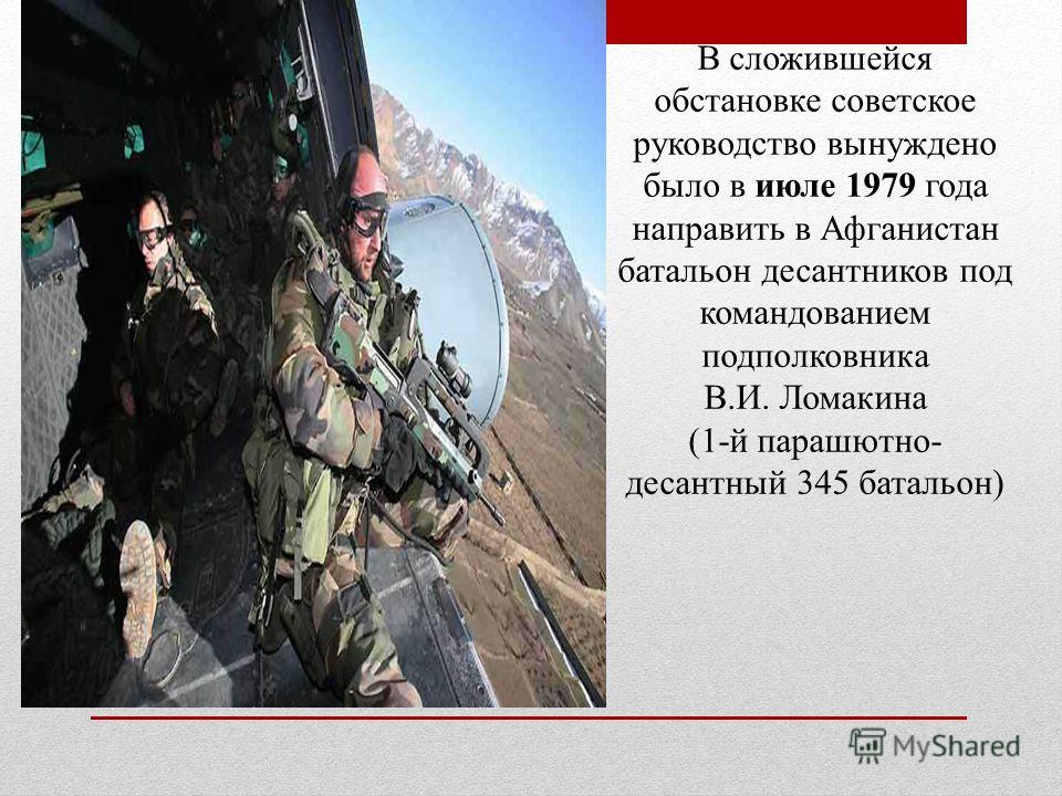 В сложившейся обстановке советское руководство вынуждено было в июле 1979 года направить в Афганистан батальон десантников под командованием подполковника В.И. Ломакина (1-й парашютно- десантный 345 батальон)