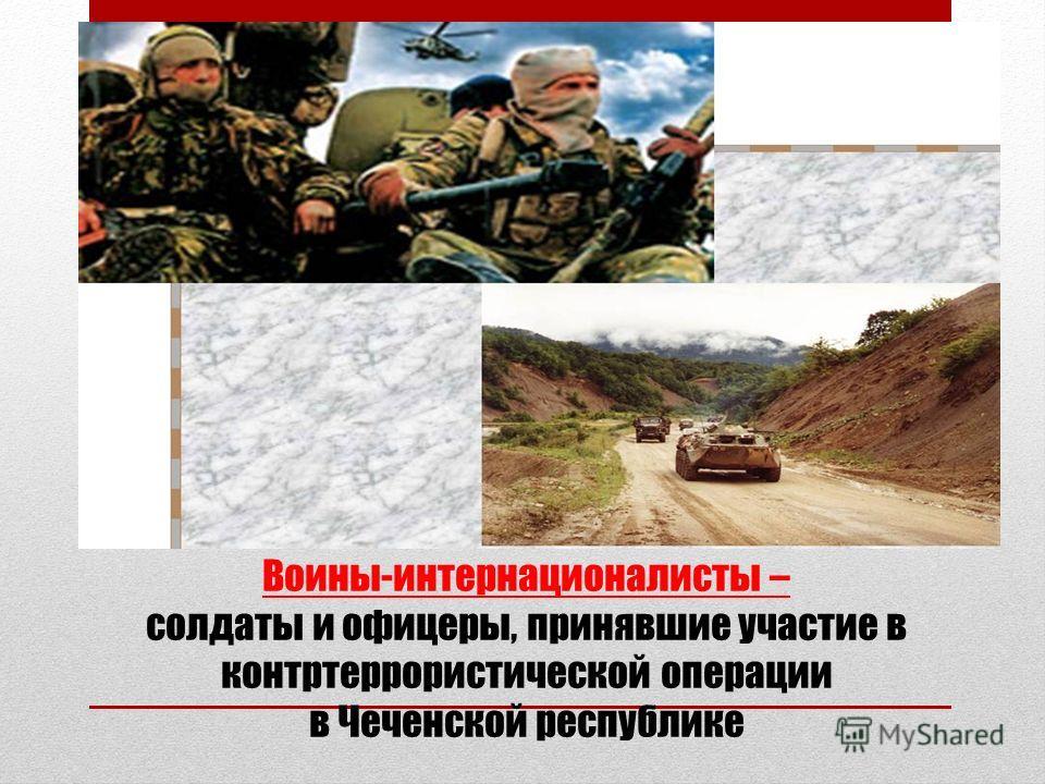Воины-интернационалисты – солдаты и офицеры, принявшие участие в контртеррористической операции в Чеченской республике