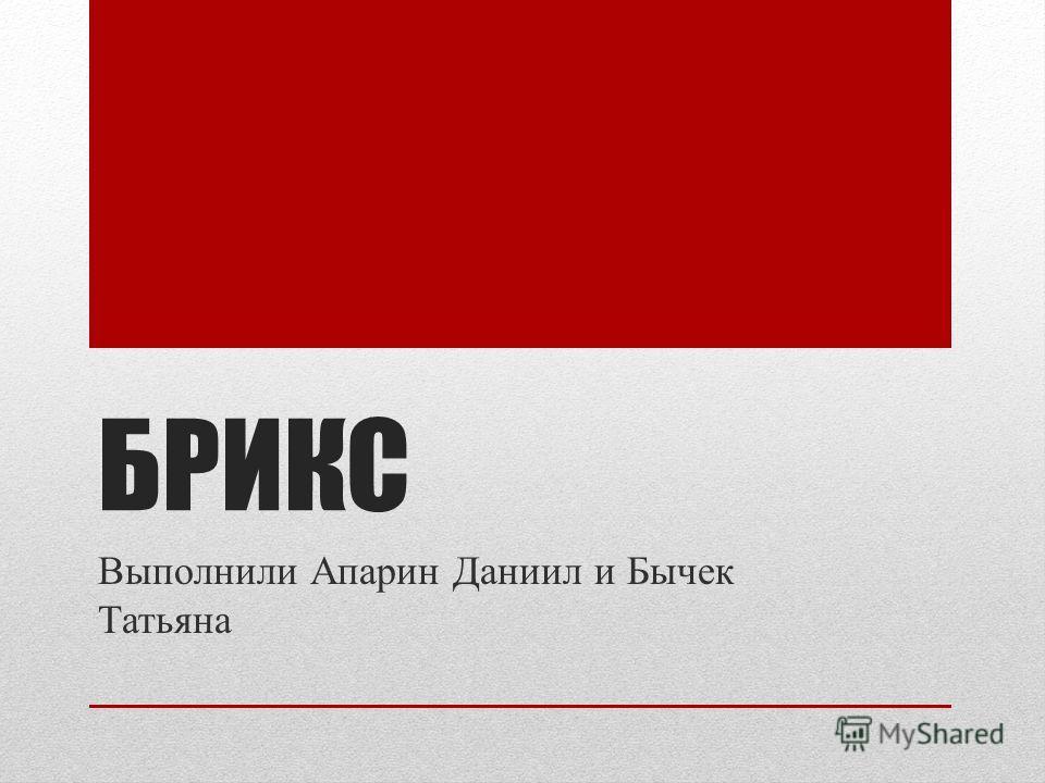 БРИКС Выполнили Апарин Даниил и Бычек Татьяна
