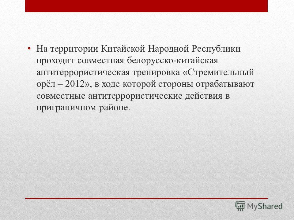 На территории Китайской Народной Республики проходит совместная белорусско-китайская антитеррористическая тренировка «Стремительный орёл – 2012», в ходе которой стороны отрабатывают совместные антитеррористические действия в приграничном районе.
