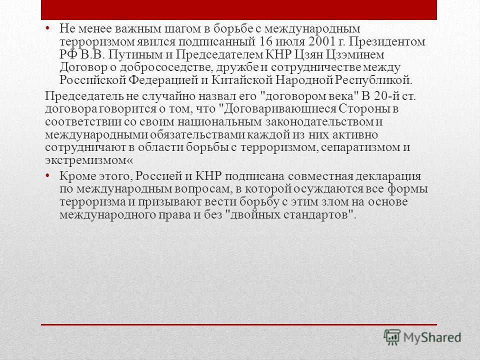 Не менее важным шагом в борьбе с международным терроризмом явился подписанный 16 июля 2001 г. Президентом РФ В.В. Путиным и Председателем КНР Цзян Цзэминем Договор о добрососедстве, дружбе и сотрудничестве между Российской Федерацией и Китайской Наро