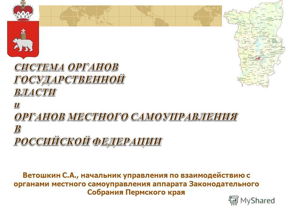Ветошкин С.А., начальник управления по взаимодействию с органами местного самоуправления аппарата Законодательного Собрания Пермского края