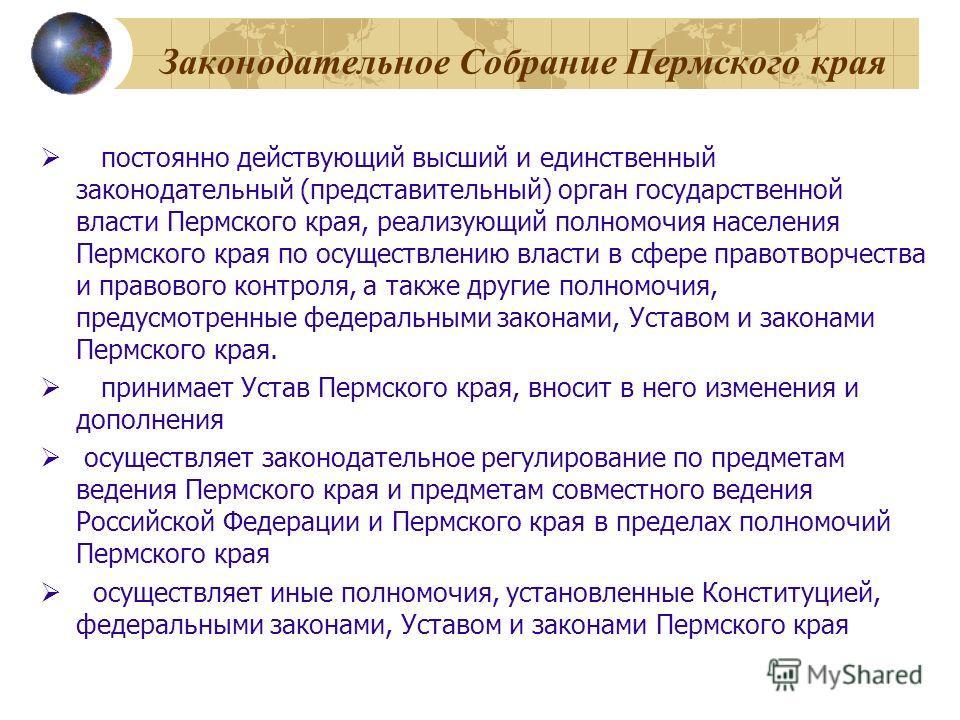 Законодательное Собрание Пермского края постоянно действующий высший и единственный законодательный (представительный) орган государственной власти Пермского края, реализующий полномочия населения Пермского края по осуществлению власти в сфере правот