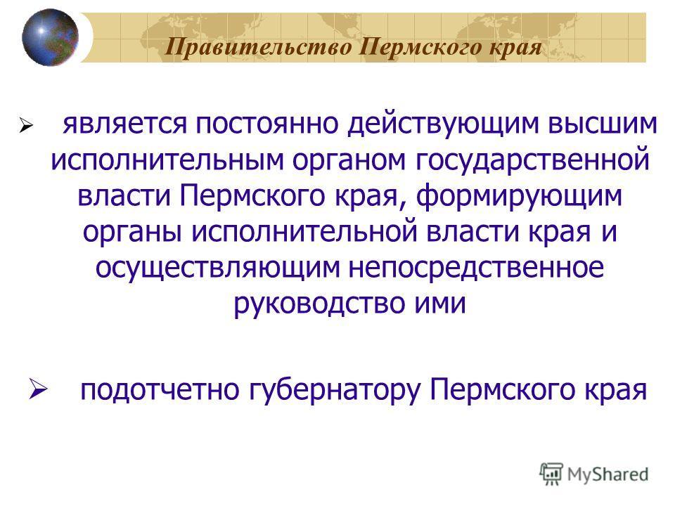 Правительство Пермского края является постоянно действующим высшим исполнительным органом государственной власти Пермского края, формирующим органы исполнительной власти края и осуществляющим непосредственное руководство ими подотчетно губернатору Пе