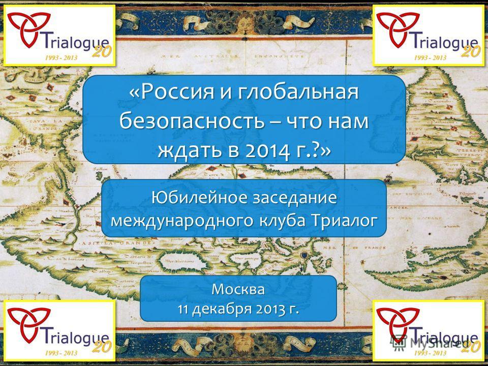 «Россия и глобальная безопасность – что нам ждать в 2014 г.?» Юбилейное заседание международного клуба Триалог Москва 11 декабря 2013 г.