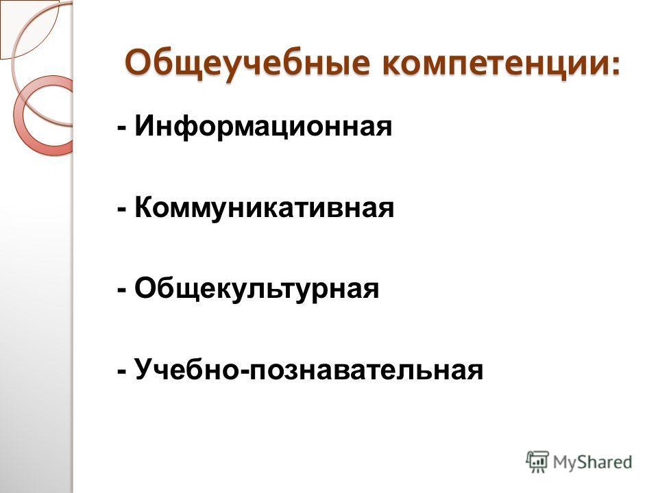 Общеучебные компетенции : - Информационная - Коммуникативная - Общекультурная - Учебно-познавательная