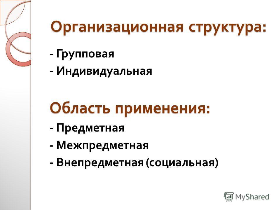 Организационная структура : - Групповая - Индивидуальная Область применения : - Предметная - Межпредметная - Внепредметная ( социальная )