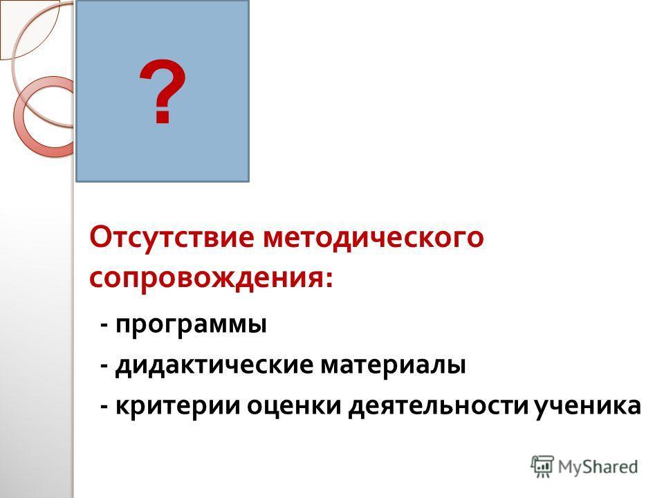 - программы - дидактические материалы - критерии оценки деятельности ученика ? Отсутствие методического сопровождения :