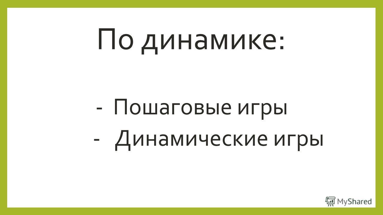 По динамике: - Пошаговые игры - Динамические игры