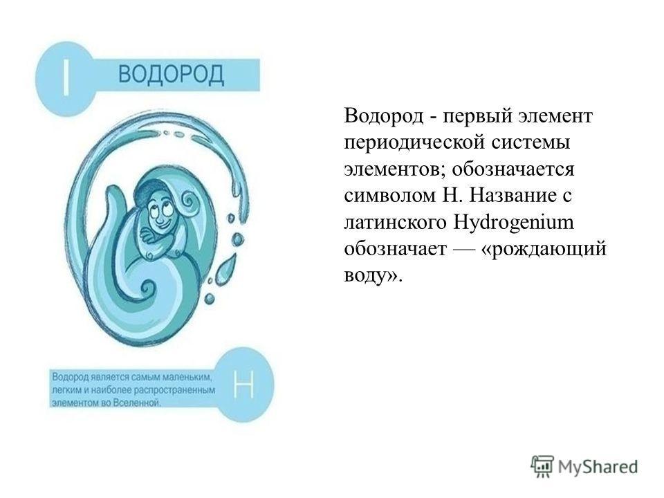 Водород - первый элемент периодической системы элементов; обозначается символом H. Название с латинского Hydrogenium обозначает «рождающий воду».