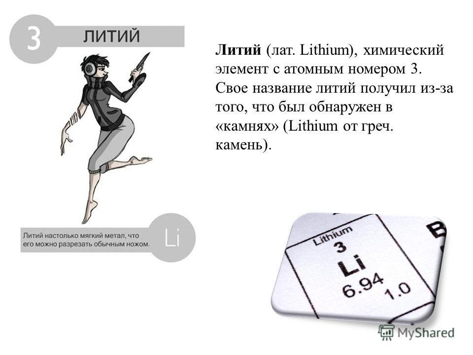 Литий (лат. Lithium), химический элемент с атомным номером 3. Свое название литий получил из-за того, что был обнаружен в «камнях» (Lithium от греч. камень).