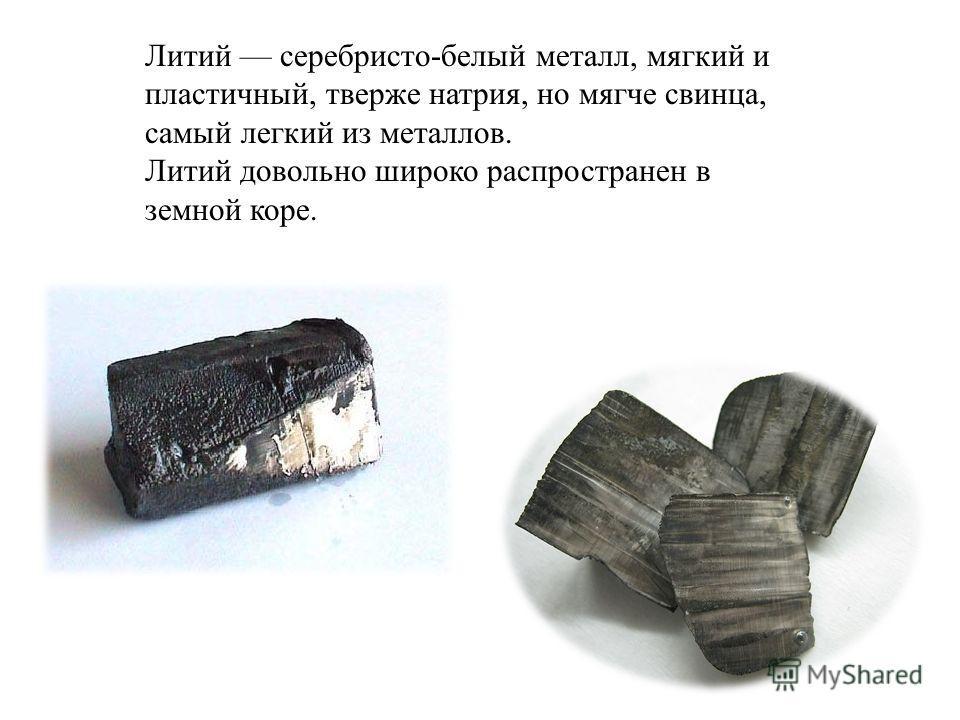 Литий серебристо-белый металл, мягкий и пластичный, тверже натрия, но мягче свинца, самый легкий из металлов. Литий довольно широко распространен в земной коре.