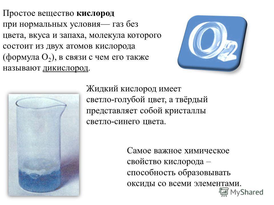 Простое вещество кислород при нормальных условия газ без цвета, вкуса и запаха, молекула которого состоит из двух атомов кислорода (формула O 2 ), в связи с чем его также называют дикислород. Самое важное химическое свойство кислорода – способность о