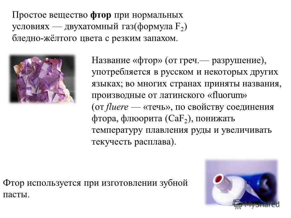 Простое вещество фтор при нормальных условиях двухатомный газ(формула F 2 ) бледно-жёлтого цвета с резким запахом. Название «фтор» (от греч. разрушение), употребляется в русском и некоторых других языках; во многих странах приняты названия, производн