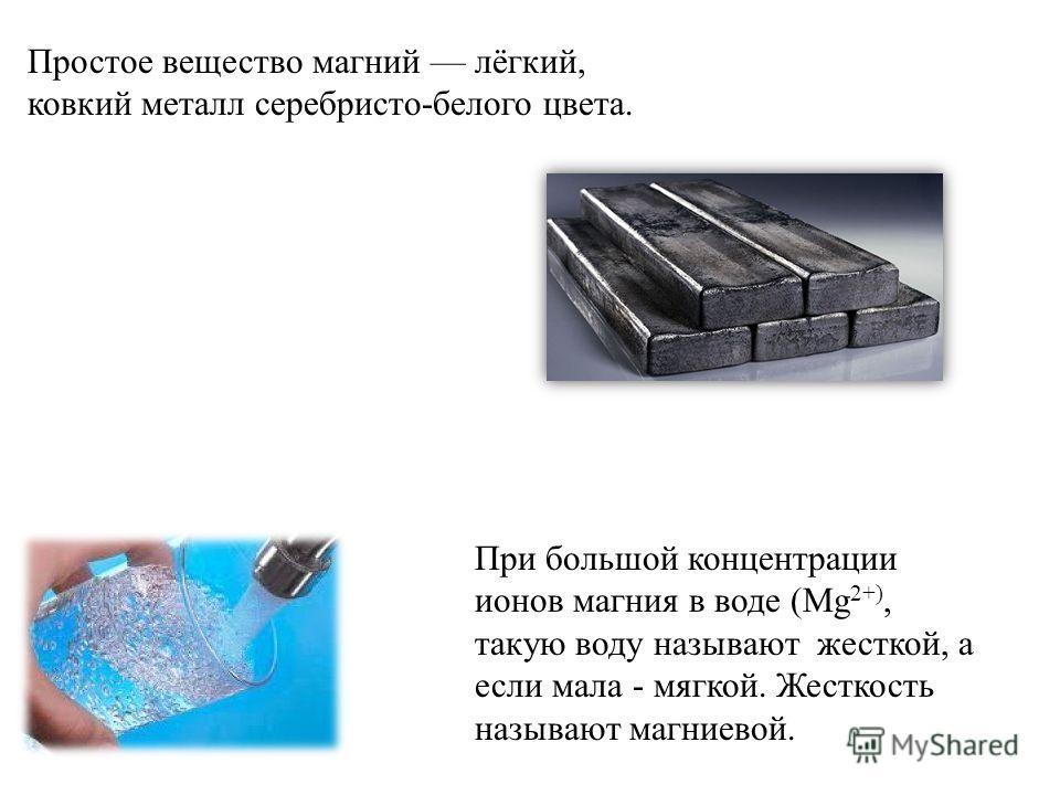Простое вещество магний лёгкий, ковкий металл серебристо-белого цвета. При большой концентрации ионов магния в воде (Mg 2+), такую воду называют жесткой, а если мала - мягкой. Жесткость называют магниевой.