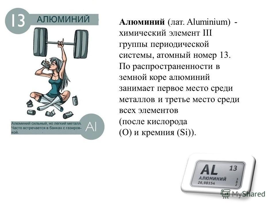 Алюминий (лат. Aluminium) - химический элемент III группы периодической системы, атомный номер 13. По распространенности в земной коре алюминий занимает первое место среди металлов и третье место среди всех элементов (после кислорода (O) и кремния (S