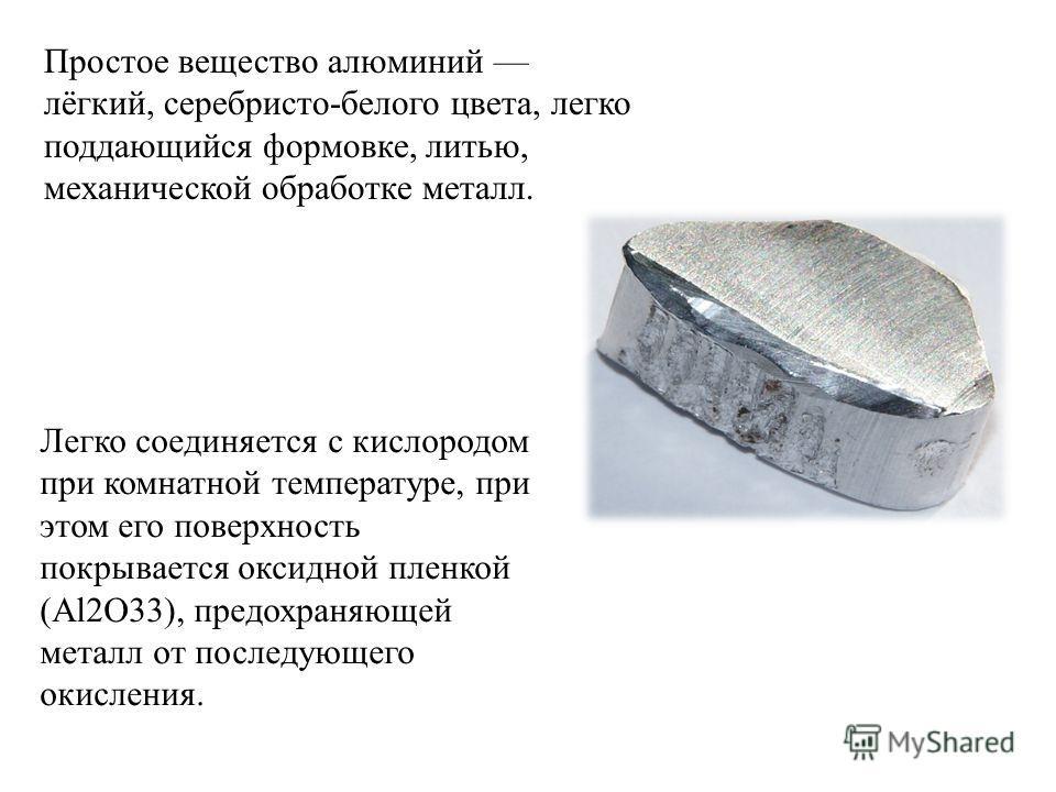 Простое вещество алюминий лёгкий, серебристо-белого цвета, легко поддающийся формовке, литью, механической обработке металл. Легко соединяется с кислородом при комнатной температуре, при этом его поверхность покрывается оксидной пленкой (Аl2О33), пре
