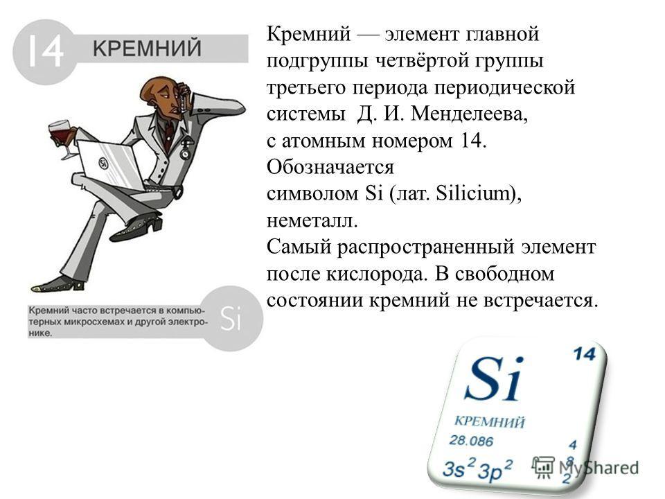 Кремний элемент главной подгруппы четвёртой группы третьего периода периодической системы Д. И. Менделеева, с атомным номером 14. Обозначается символом Si (лат. Silicium), неметалл. Самый распространенный элемент после кислорода. В свободном состояни