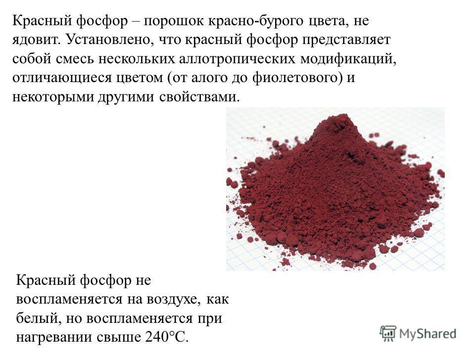 Красный фосфор – порошок красно-бурого цвета, не ядовит. Установлено, что красный фосфор представляет собой смесь нескольких аллотропических модификаций, отличающиеся цветом (от алого до фиолетового) и некоторыми другими свойствами. Красный фосфор не