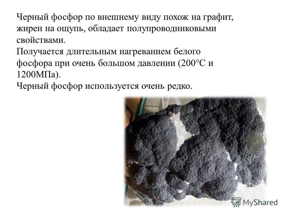 Черный фосфор по внешнему виду похож на графит, жирен на ощупь, обладает полупроводниковыми свойствами. Получается длительным нагреванием белого фосфора при очень большом давлении (200°C и 1200МПа). Черный фосфор используется очень редко.