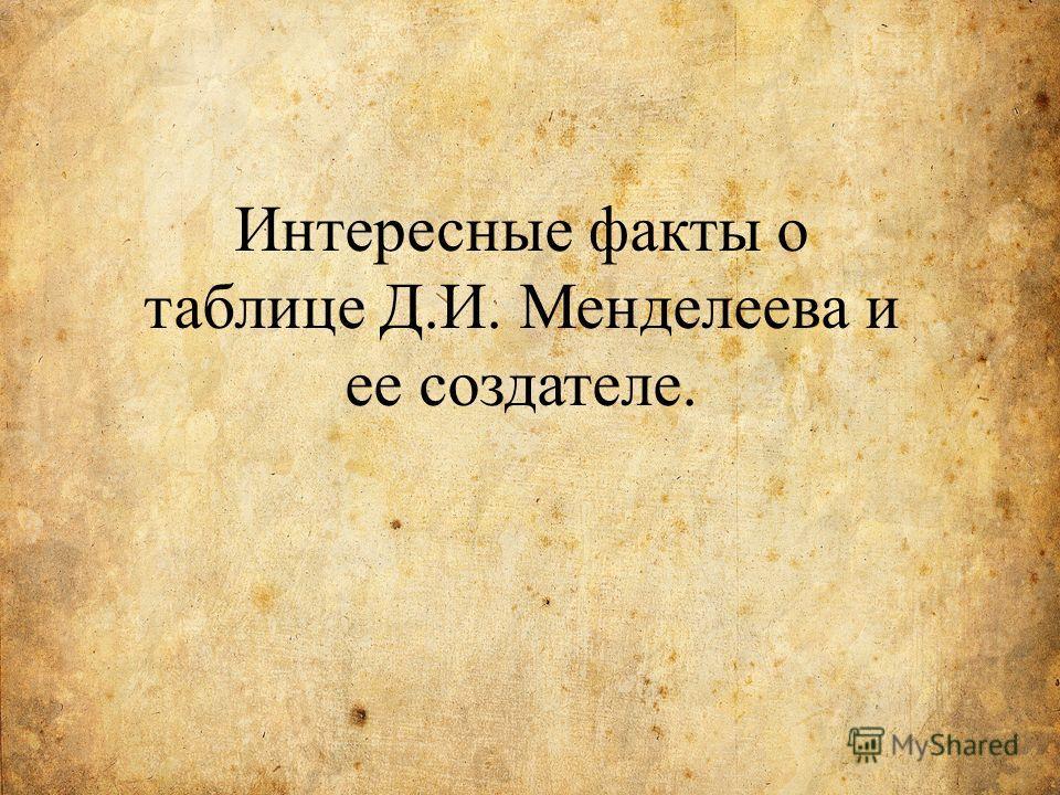 Интересные факты о таблице Д.И. Менделеева и ее создателе.