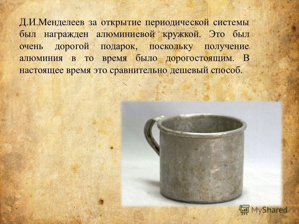 Д.И.Менделеев за открытие периодической системы был награжден алюминиевой кружкой. Это был очень дорогой подарок, поскольку получение алюминия в то время было дорогостоящим. В настоящее время это сравнительно дешевый способ.