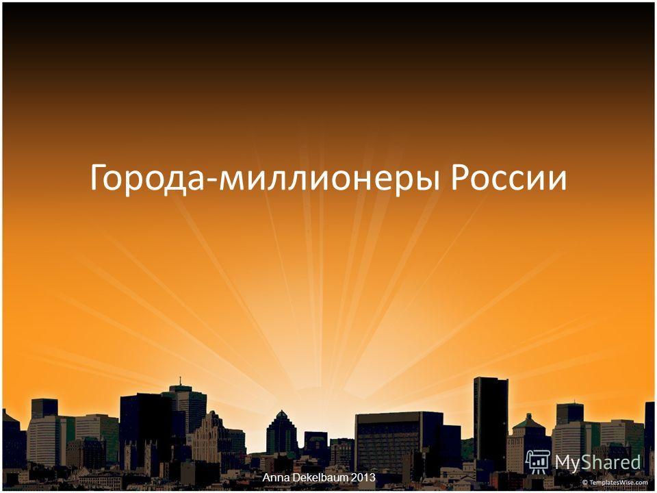 Города-миллионеры России Anna Dekelbaum 2013