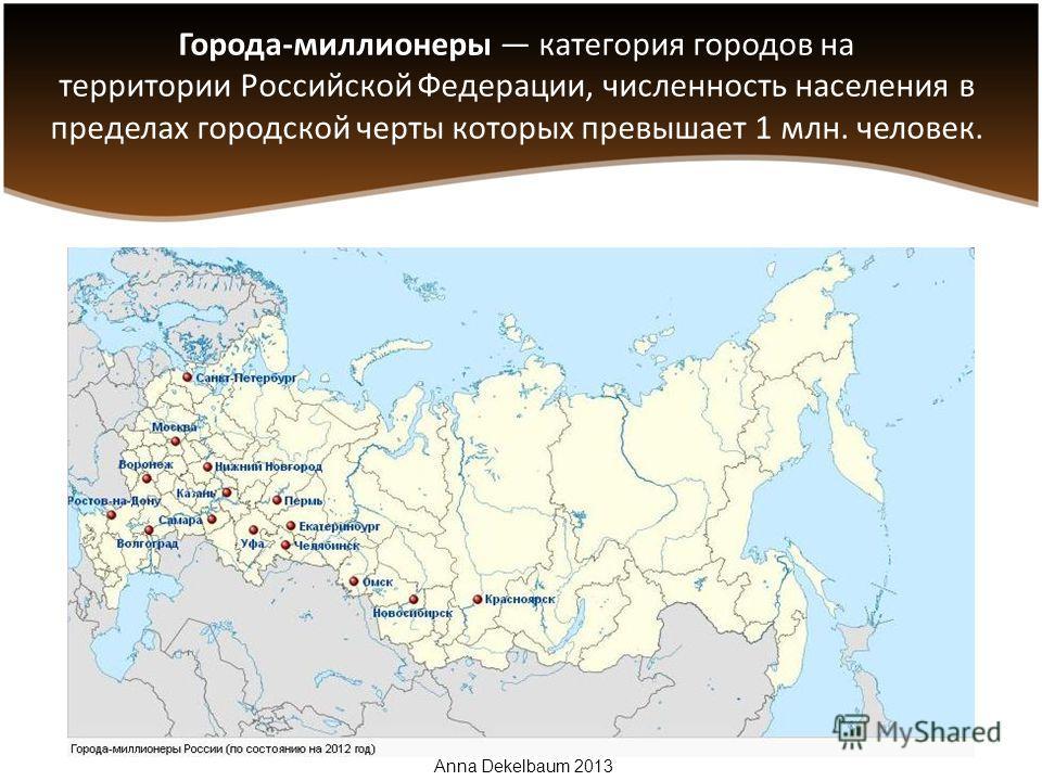 Города-миллионеры категория городов на территории Российской Федерации, численность населения в пределах городской черты которых превышает 1 млн. человек. Anna Dekelbaum 2013