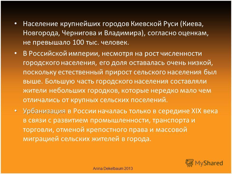 Население крупнейших городов Киевской Руси (Киева, Новгорода, Чернигова и Владимира), согласно оценкам, не превышало 100 тыс. человек. В Российской империи, несмотря на рост численности городского населения, его доля оставалась очень низкой, поскольк